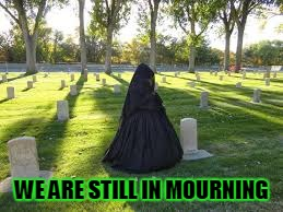 WE ARE STILL IN MOURNING | made w/ Imgflip meme maker