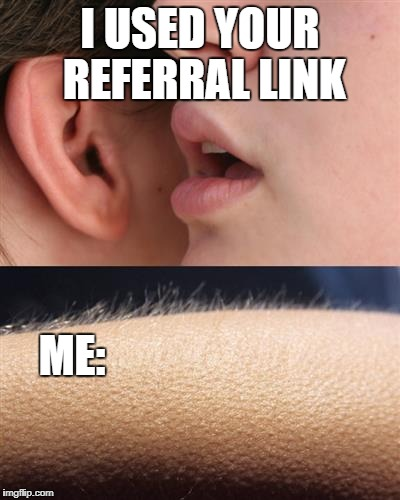 Tell me again | I USED YOUR REFERRAL LINK ME: | image tagged in whisper goose bumps,cryptocurrency | made w/ Imgflip meme maker