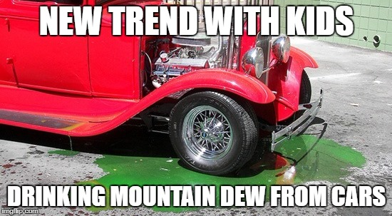 The evolution of kids doing stupid stuff | NEW TREND WITH KIDS DRINKING MOUNTAIN DEW FROM CARS | image tagged in hot rod troubles,tide pods,tide pod,tide pod challenge,stupid people | made w/ Imgflip meme maker