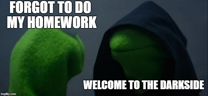 Evil Kermit Meme | FORGOT TO DO MY HOMEWORK WELCOME TO THE DARKSIDE | image tagged in memes,evil kermit | made w/ Imgflip meme maker