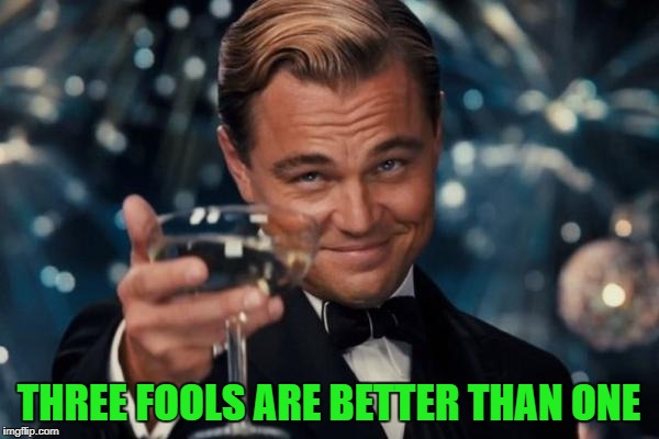 Leonardo Dicaprio Cheers Meme | THREE FOOLS ARE BETTER THAN ONE | image tagged in memes,leonardo dicaprio cheers | made w/ Imgflip meme maker