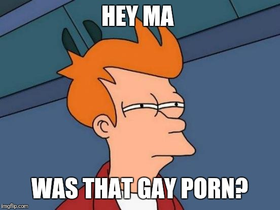 Futurama Fry Meme | HEY MA WAS THAT GAY PORN? | image tagged in memes,futurama fry | made w/ Imgflip meme maker