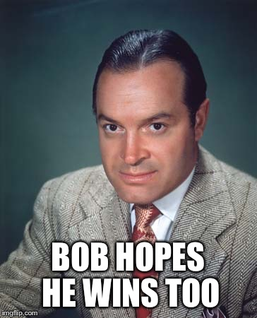BOB HOPES HE WINS TOO | made w/ Imgflip meme maker