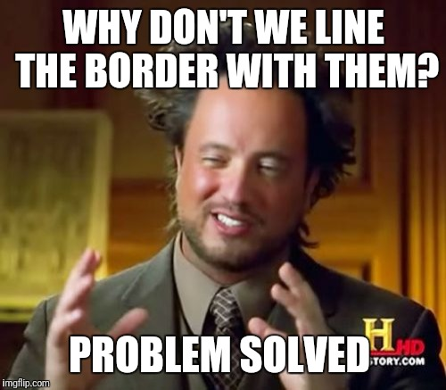 Ancient Aliens Meme | WHY DON'T WE LINE THE BORDER WITH THEM? PROBLEM SOLVED | image tagged in memes,ancient aliens | made w/ Imgflip meme maker