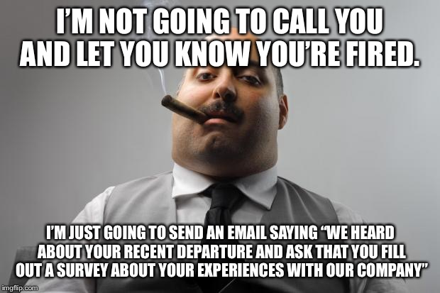 "Scumbag Boss Meme | I'M NOT GOING TO CALL YOU AND LET YOU KNOW YOU'RE FIRED. I'M JUST GOING TO SEND AN EMAIL SAYING ""WE HEARD ABOUT YOUR RECENT DEPARTURE AND AS 