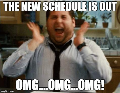 Excited can't wait | THE NEW SCHEDULE IS OUT OMG....OMG...OMG! | image tagged in excited can't wait | made w/ Imgflip meme maker