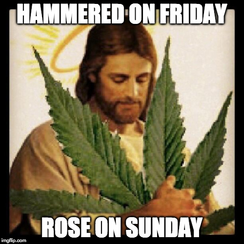 Very Stoned Jesus | HAMMERED ON FRIDAY ROSE ON SUNDAY | image tagged in weed jesus,memes | made w/ Imgflip meme maker