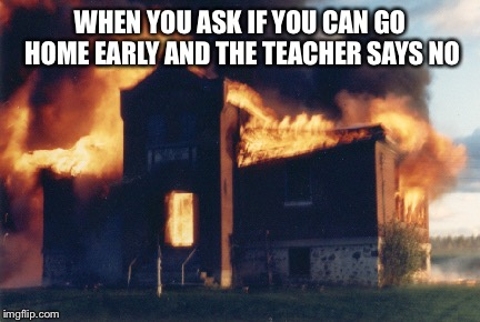 Explode school | WHEN YOU ASK IF YOU CAN GO HOME EARLY AND THE TEACHER SAYS NO | image tagged in explode,school | made w/ Imgflip meme maker
