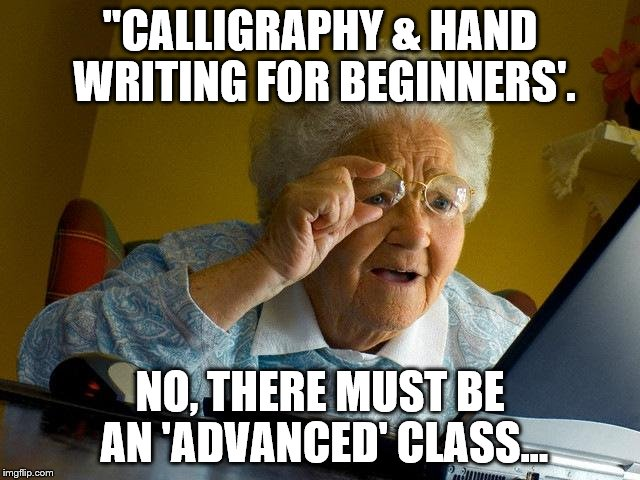 Grandma Finds The Internet Meme | ''CALLIGRAPHY & HAND WRITING FOR BEGINNERS'. NO, THERE MUST BE AN 'ADVANCED' CLASS... | image tagged in memes,grandma finds the internet | made w/ Imgflip meme maker