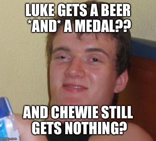 10 Guy Meme | LUKE GETS A BEER *AND* A MEDAL?? AND CHEWIE STILL GETS NOTHING? | image tagged in memes,10 guy | made w/ Imgflip meme maker