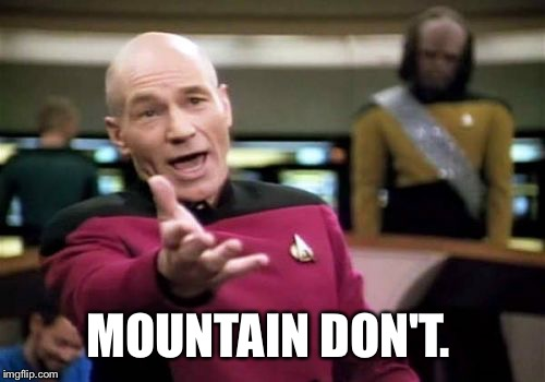 Picard Wtf Meme | MOUNTAIN DON'T. | image tagged in memes,picard wtf | made w/ Imgflip meme maker
