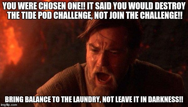 You Were The Chosen One (Star Wars) | YOU WERE CHOSEN ONE!! IT SAID YOU WOULD DESTROY THE TIDE POD CHALLENGE, NOT JOIN THE CHALLENGE!! BRING BALANCE TO THE LAUNDRY, NOT LEAVE IT  | image tagged in memes,you were the chosen one star wars | made w/ Imgflip meme maker