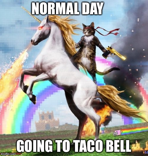 Funny Taco Bell day | NORMAL DAY GOING TO TACO BELL | image tagged in memes,welcome to the internets,funny,taco bell | made w/ Imgflip meme maker