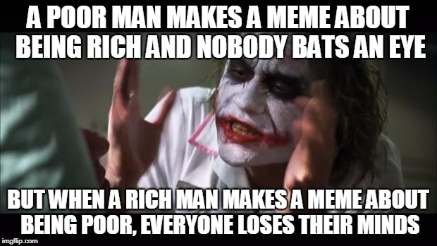 And everybody loses their minds Meme | A POOR MAN MAKES A MEME ABOUT BEING RICH AND NOBODY BATS AN EYE BUT WHEN A RICH MAN MAKES A MEME ABOUT BEING POOR, EVERYONE LOSES THEIR MIND | image tagged in memes,and everybody loses their minds | made w/ Imgflip meme maker
