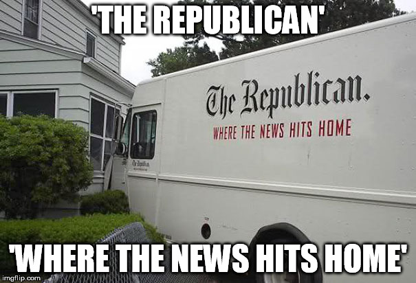 Where The News Hits Home (=O*_*)=O Q(*_*Q) | 'THE REPUBLICAN' 'WHERE THE NEWS HITS HOME' | image tagged in hits,news,home,ironic,crash,funny | made w/ Imgflip meme maker
