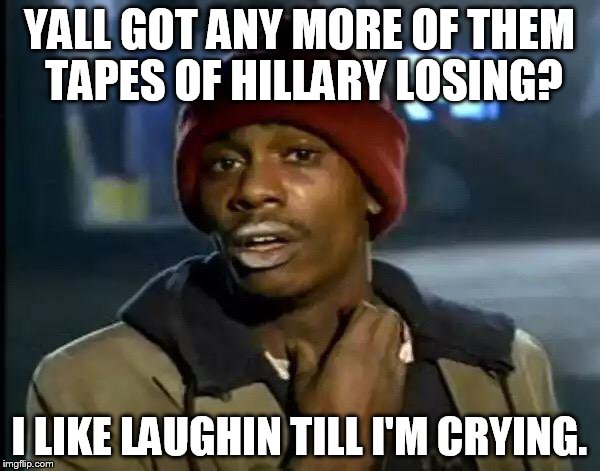 Y'all Got Any More Of That Meme | YALL GOT ANY MORE OF THEM TAPES OF HILLARY LOSING? I LIKE LAUGHIN TILL I'M CRYING. | image tagged in memes,y'all got any more of that | made w/ Imgflip meme maker