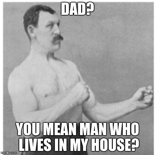 Overly Manly Man Meme | DAD? YOU MEAN MAN WHO LIVES IN MY HOUSE? | image tagged in memes,overly manly man | made w/ Imgflip meme maker