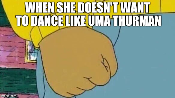 Fall out boy MEME! | WHEN SHE DOESN'T WANT TO DANCE LIKE UMA THURMAN | image tagged in memes,arthur fist | made w/ Imgflip meme maker