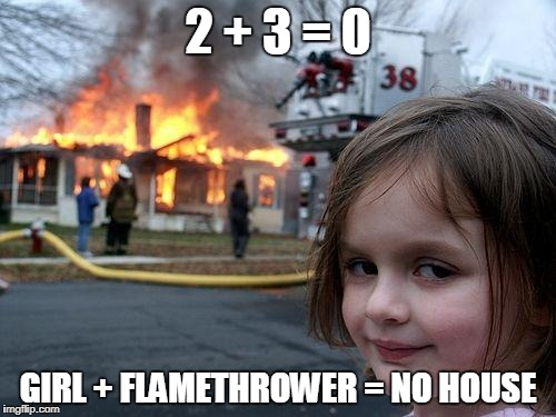 Disaster Girl Meme | 2 + 3 = 0 GIRL + FLAMETHROWER = NO HOUSE | image tagged in memes,disaster girl | made w/ Imgflip meme maker
