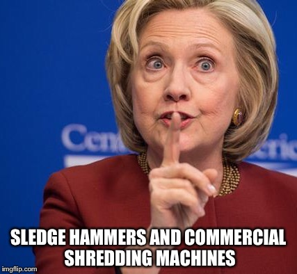 Hillary Shhhh | SLEDGE HAMMERS AND COMMERCIAL SHREDDING MACHINES | image tagged in hillary shhhh | made w/ Imgflip meme maker