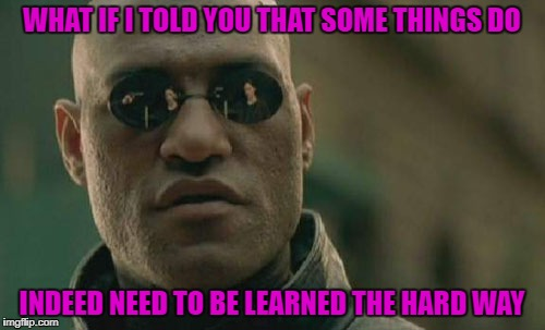 Matrix Morpheus Meme | WHAT IF I TOLD YOU THAT SOME THINGS DO INDEED NEED TO BE LEARNED THE HARD WAY | image tagged in memes,matrix morpheus | made w/ Imgflip meme maker