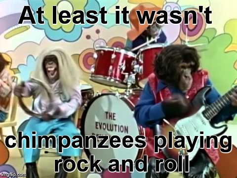 At least it wasn't chimpanzees playing rock and roll | made w/ Imgflip meme maker