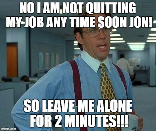That Would Be Great Meme | NO I AM NOT QUITTING MY JOB ANY TIME SOON JON! SO LEAVE ME ALONE FOR 2 MINUTES!!! | image tagged in memes,that would be great | made w/ Imgflip meme maker