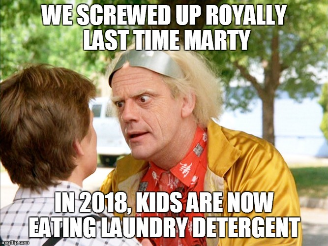 WE SCREWED UP ROYALLY LAST TIME MARTY IN 2018, KIDS ARE NOW EATING LAUNDRY DETERGENT | image tagged in back to the future | made w/ Imgflip meme maker