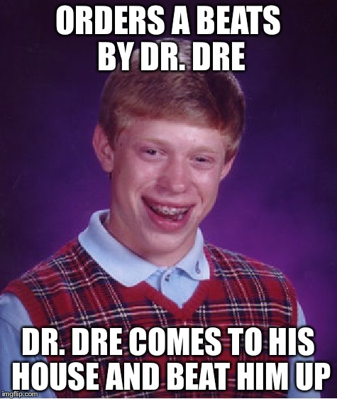 Bad Luck Brian Meme | ORDERS A BEATS BY DR. DRE DR. DRE COMES TO HIS HOUSE AND BEAT HIM UP | image tagged in memes,bad luck brian | made w/ Imgflip meme maker
