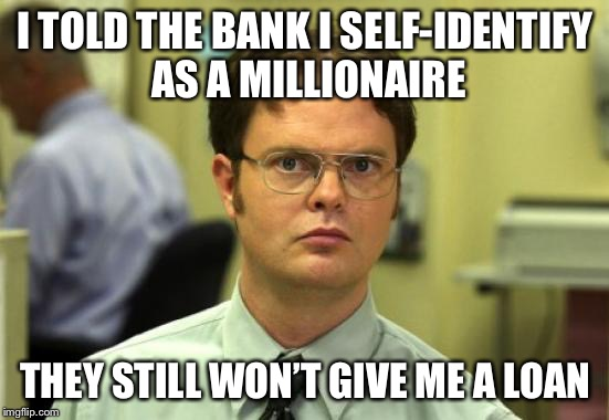 It's worth a try | I TOLD THE BANK I SELF-IDENTIFY AS A MILLIONAIRE THEY STILL WON'T GIVE ME A LOAN | image tagged in memes,dwight schrute,gender identity,why not | made w/ Imgflip meme maker