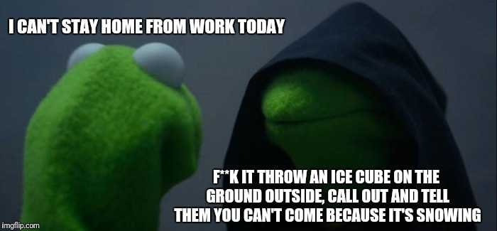 Evil Kermit Meme | I CAN'T STAY HOME FROM WORK TODAY F**K IT THROW AN ICE CUBE ON THE GROUND OUTSIDE, CALL OUT AND TELL THEM YOU CAN'T COME BECAUSE IT'S SNOWIN | image tagged in memes,evil kermit | made w/ Imgflip meme maker