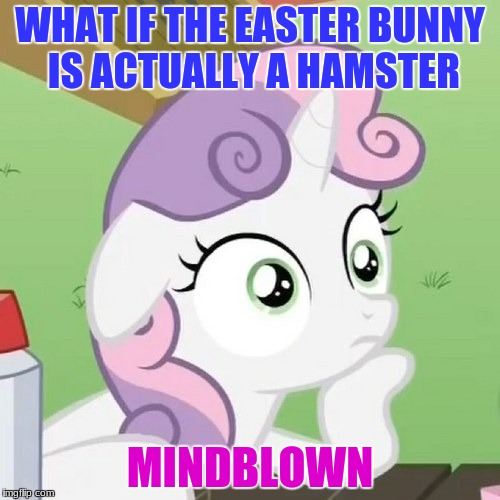 Contemplating Sweetie Belle | WHAT IF THE EASTER BUNNY IS ACTUALLY A HAMSTER MINDBLOWN | image tagged in contemplating sweetie belle | made w/ Imgflip meme maker