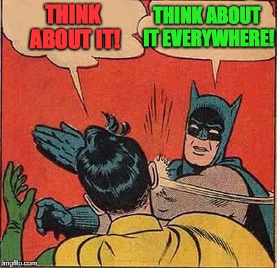 Batman Slapping Robin Meme | THINK ABOUT IT! THINK ABOUT IT EVERYWHERE! | image tagged in memes,batman slapping robin | made w/ Imgflip meme maker