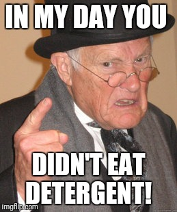 Back In My Day Meme | IN MY DAY YOU DIDN'T EAT DETERGENT! | image tagged in memes,back in my day | made w/ Imgflip meme maker