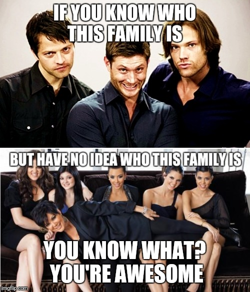 Supernatural Awesome | IF YOU KNOW WHO THIS FAMILY IS YOU KNOW WHAT? YOU'RE AWESOME | image tagged in supernatural | made w/ Imgflip meme maker