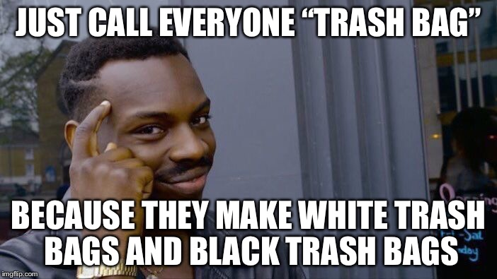 "Roll Safe Think About It Meme | JUST CALL EVERYONE ""TRASH BAG"" BECAUSE THEY MAKE WHITE TRASH BAGS AND BLACK TRASH BAGS 
