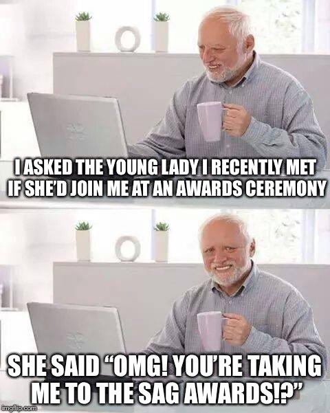 "Hide the Pain Harold Meme | I ASKED THE YOUNG LADY I RECENTLY MET IF SHE'D JOIN ME AT AN AWARDS CEREMONY SHE SAID ""OMG! YOU'RE TAKING ME TO THE SAG AWARDS!?"" 