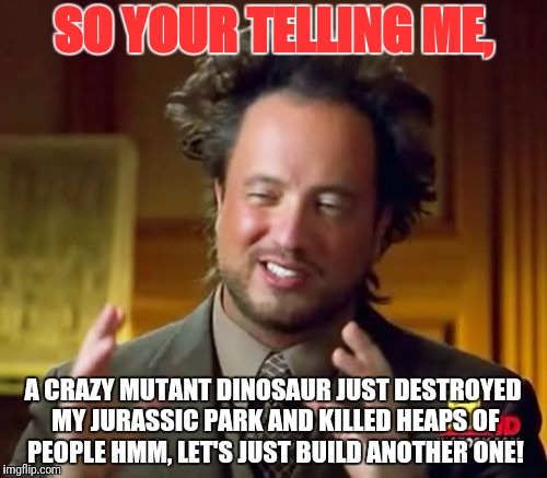 Ancient Aliens Meme | SO YOUR TELLING ME, A CRAZY MUTANT DINOSAUR JUST DESTROYED MY JURASSIC PARK AND KILLED HEAPS OF PEOPLE HMM, LET'S JUST BUILD ANOTHER ONE! | image tagged in memes,ancient aliens | made w/ Imgflip meme maker