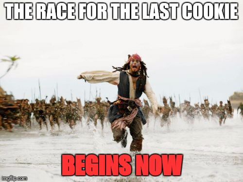 Jack Sparrow Being Chased Meme | THE RACE FOR THE LAST COOKIE BEGINS NOW | image tagged in memes,jack sparrow being chased | made w/ Imgflip meme maker