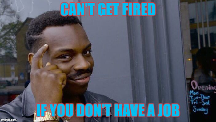 Just Think About It | CAN'T GET FIRED IF YOU DON'T HAVE A JOB | image tagged in memes,roll safe think about it | made w/ Imgflip meme maker