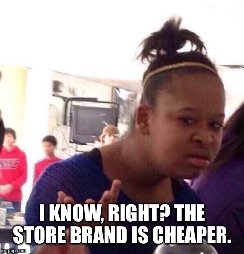 Black Girl Wat Meme | I KNOW, RIGHT? THE STORE BRAND IS CHEAPER. | image tagged in memes,black girl wat | made w/ Imgflip meme maker