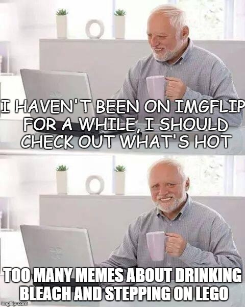 I must say, I'm getting a bit bored by imgflip |  I HAVEN'T BEEN ON IMGFLIP FOR A WHILE, I SHOULD CHECK OUT WHAT'S HOT; TOO MANY MEMES ABOUT DRINKING BLEACH AND STEPPING ON LEGO | image tagged in memes,hide the pain harold,stepping on a lego,tide pods,meanwhile on imgflip,disappointment | made w/ Imgflip meme maker