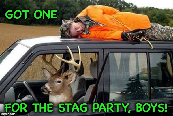 Bagged My Limit | GOT ONE FOR THE STAG PARTY, BOYS! | image tagged in deer hunter - | made w/ Imgflip meme maker