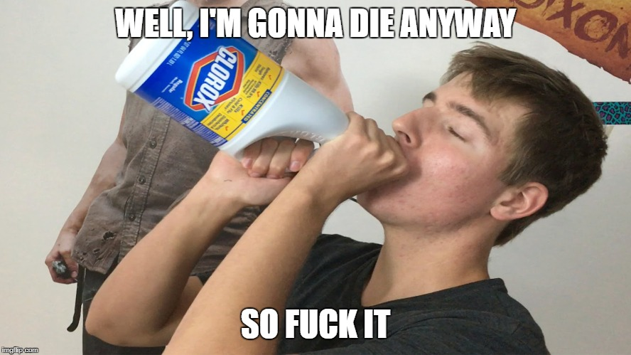 WELL, I'M GONNA DIE ANYWAY SO F**K IT | made w/ Imgflip meme maker
