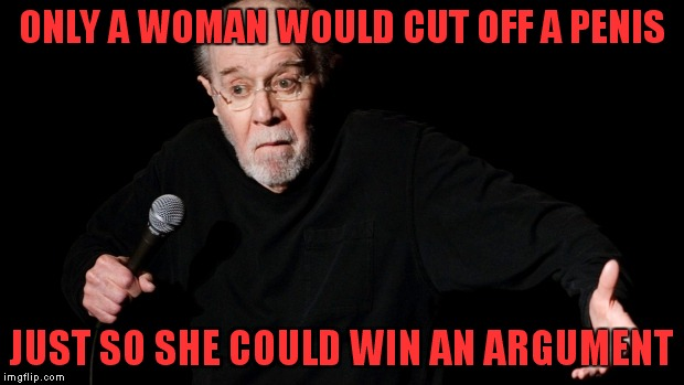 You don't really believe you are a woma......oh holy hell you just cut it off..!!  Yeah umm you win.... | ONLY A WOMAN WOULD CUT OFF A P**IS JUST SO SHE COULD WIN AN ARGUMENT | image tagged in george carlin,transgender,missed the point | made w/ Imgflip meme maker