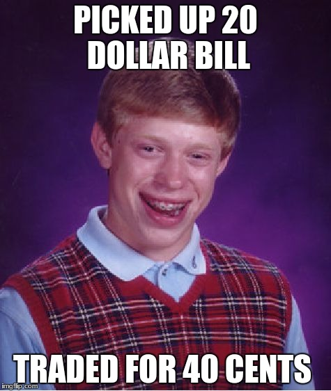 Bad Luck Brian Meme | PICKED UP 20 DOLLAR BILL TRADED FOR 40 CENTS | image tagged in memes,bad luck brian | made w/ Imgflip meme maker