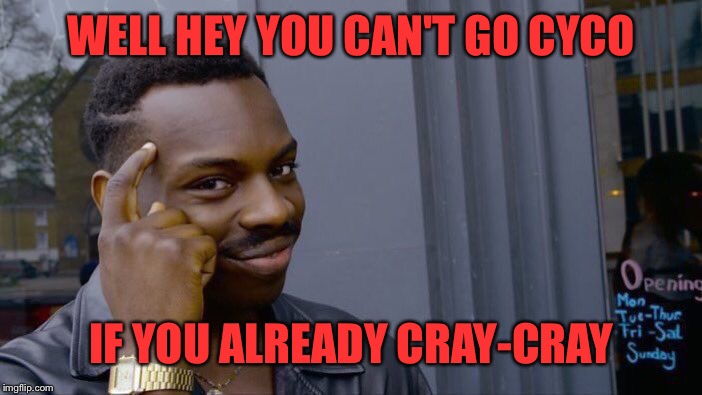 Roll Safe Think About It Meme | WELL HEY YOU CAN'T GO CYCO IF YOU ALREADY CRAY-CRAY | image tagged in memes,roll safe think about it | made w/ Imgflip meme maker