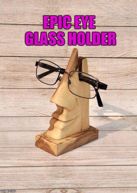 COOL | EPIC EYE GLASS HOLDER | image tagged in glasses | made w/ Imgflip meme maker