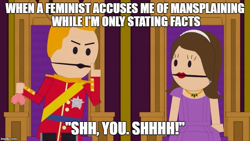 "Shh, You | WHEN A FEMINIST ACCUSES ME OF MANSPLAINING WHILE I'M ONLY STATING FACTS ""SHH, YOU. SHHHH!"" 