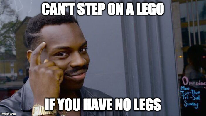 I made this as a comment and then submitted it. Does it still hit the pages like a normal meme? | CAN'T STEP ON A LEGO IF YOU HAVE NO LEGS | image tagged in roll safe think about it,meme,lego,imgflip,front page,page 9 | made w/ Imgflip meme maker